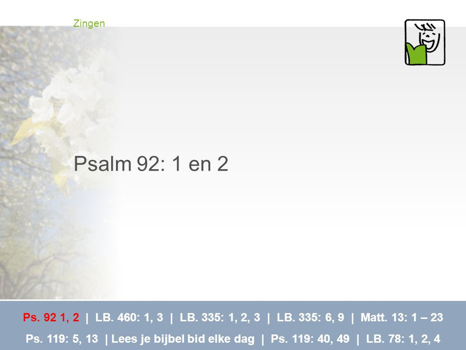 Zingen Psalm 92: 1 en 2. Ps. 92 1, 2 | LB. 460: 1, 3 | LB. 335: 1, 2, 3 | LB. 335: 6, 9 | Matt. 13: 1 – 23.