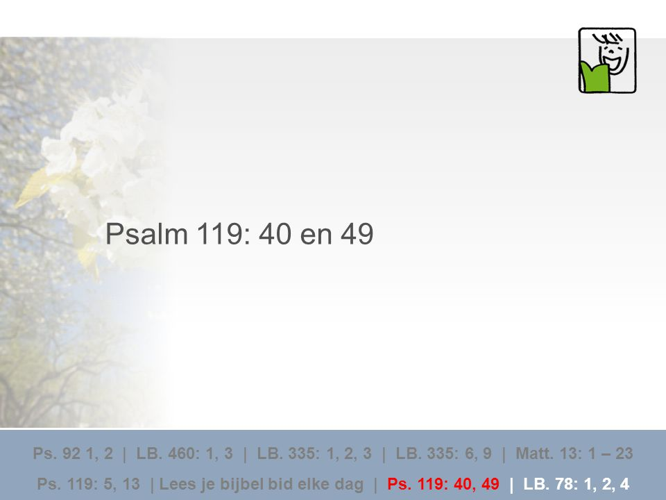 Psalm 119: 40 en 49 Ps. 92 1, 2 | LB. 460: 1, 3 | LB. 335: 1, 2, 3 | LB. 335: 6, 9 | Matt. 13: 1 – 23.