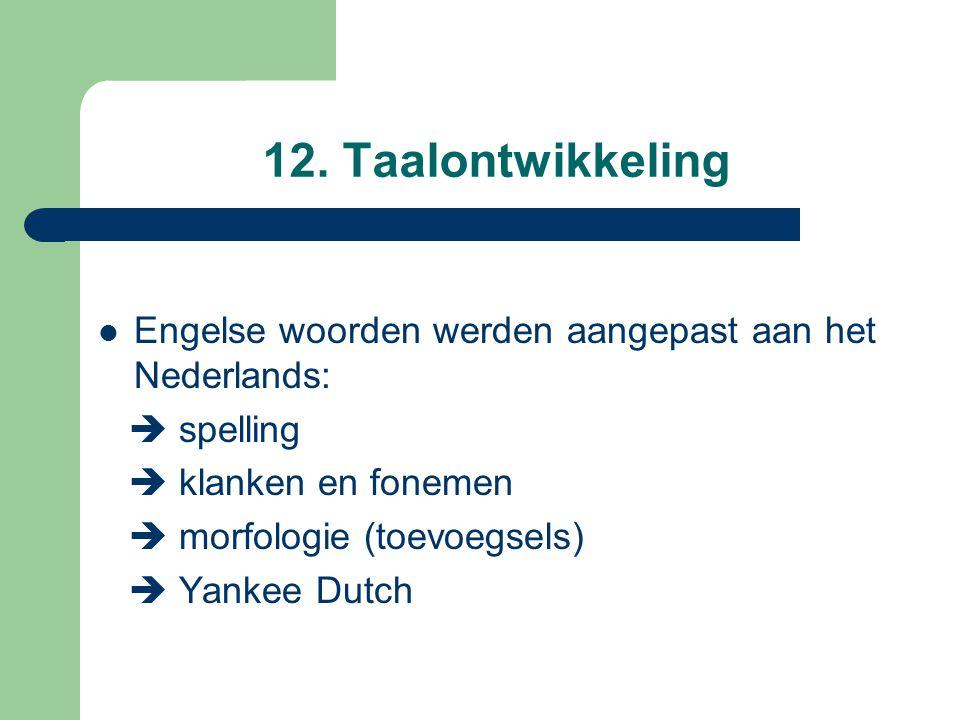 12. Taalontwikkeling Engelse woorden werden aangepast aan het Nederlands:  spelling.  klanken en fonemen.