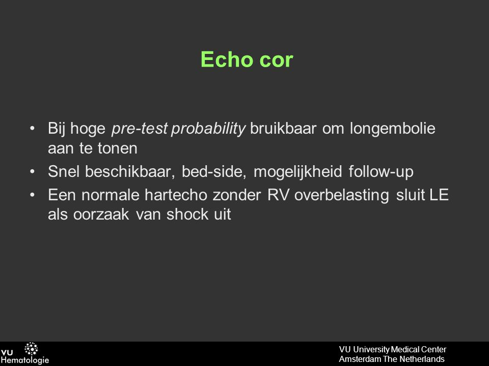 Echo cor Bij hoge pre-test probability bruikbaar om longembolie aan te tonen. Snel beschikbaar, bed-side, mogelijkheid follow-up.