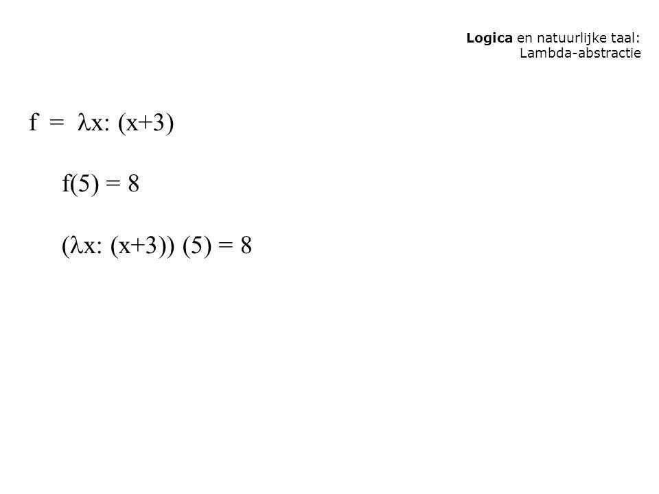 f = x: (x+3) f(5) = 8 (x: (x+3)) (5) = 8 Logica en natuurlijke taal: