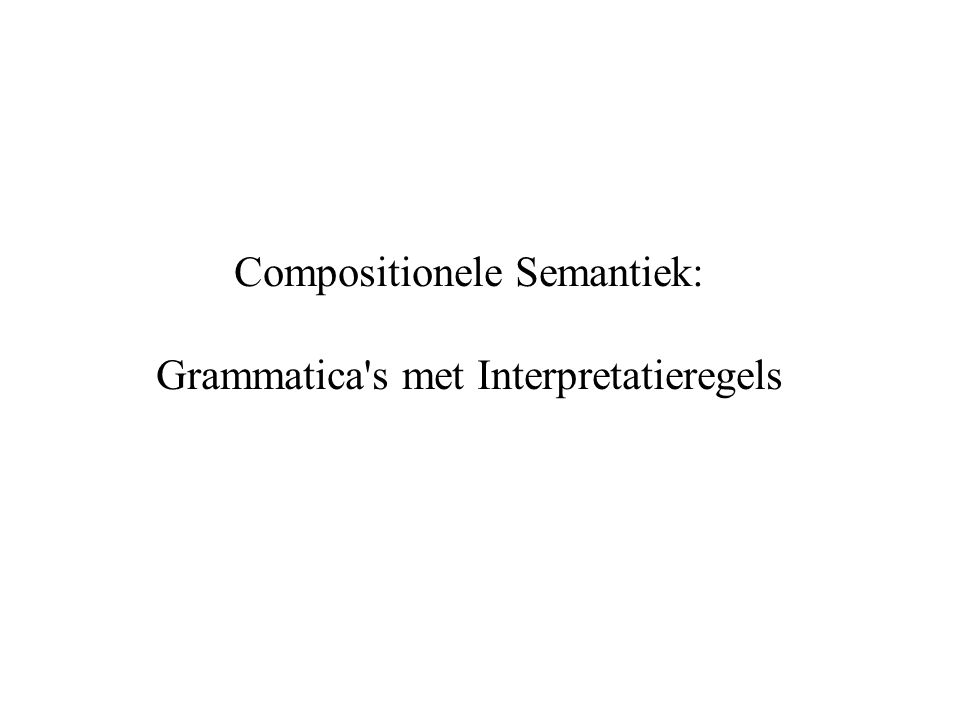 Compositionele Semantiek: Grammatica s met Interpretatieregels
