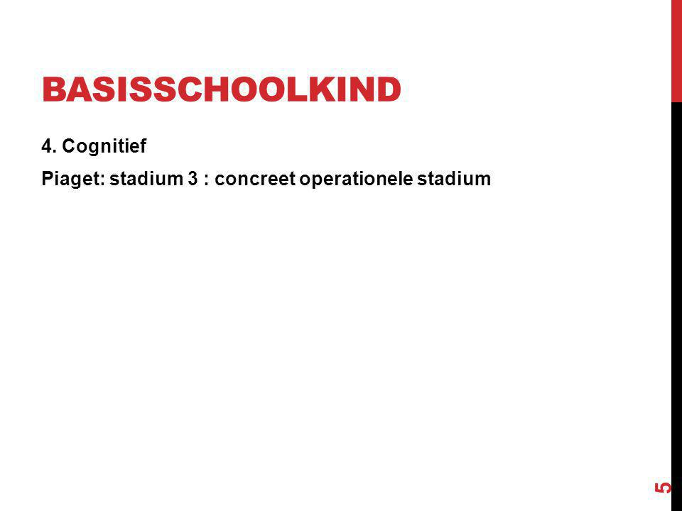 BASISSCHOOLKIND 4. Cognitief Piaget: stadium 3 : concreet operationele stadium