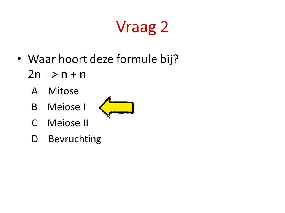 Vraag 2 Waar hoort deze formule bij 2n --> n + n A Mitose
