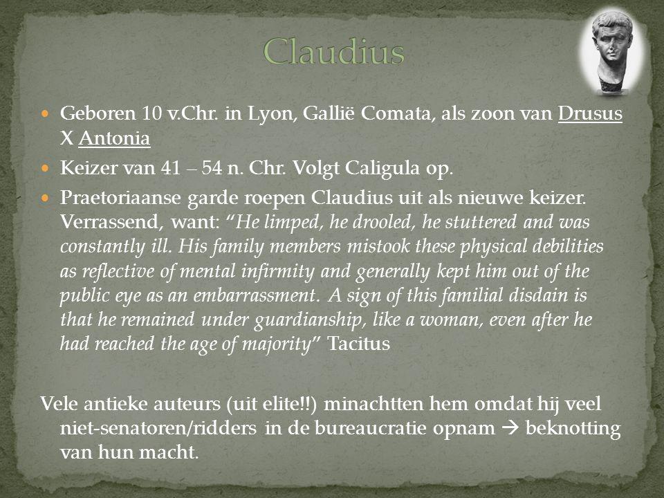 Claudius Geboren 10 v.Chr. in Lyon, Gallië Comata, als zoon van Drusus X Antonia. Keizer van 41 – 54 n. Chr. Volgt Caligula op.