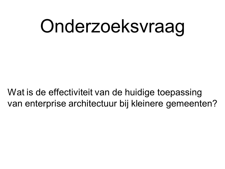 Onderzoeksvraag Wat is de effectiviteit van de huidige toepassing van enterprise architectuur bij kleinere gemeenten
