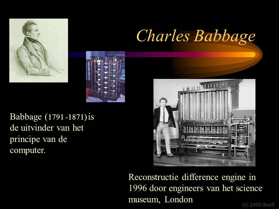 Charles Babbage Babbage (1791 -1871) is de uitvinder van het principe van de computer.