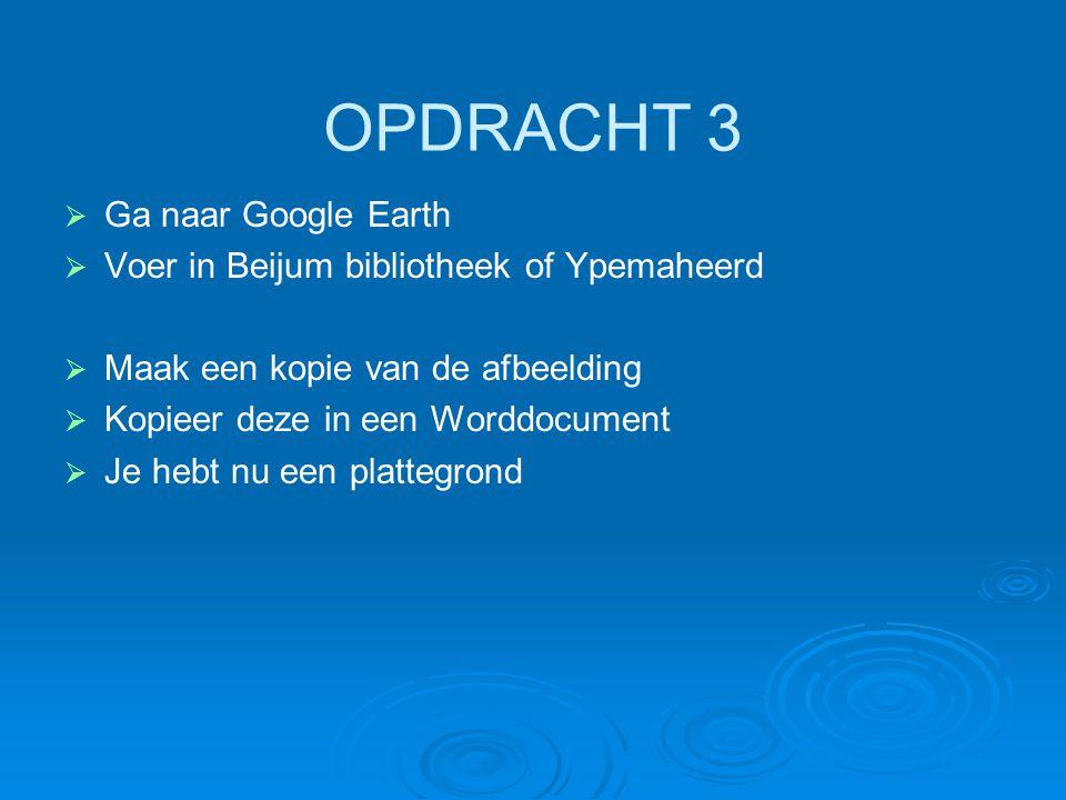 OPDRACHT 3 Ga naar Google Earth