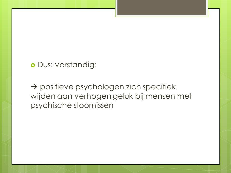 Dus: verstandig:  positieve psychologen zich specifiek wijden aan verhogen geluk bij mensen met psychische stoornissen.