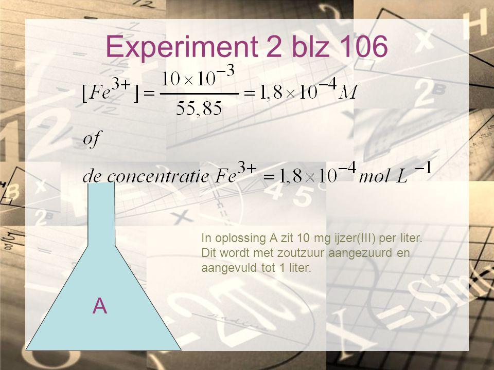 Experiment 2 blz 106 In oplossing A zit 10 mg ijzer(III) per liter. Dit wordt met zoutzuur aangezuurd en aangevuld tot 1 liter.