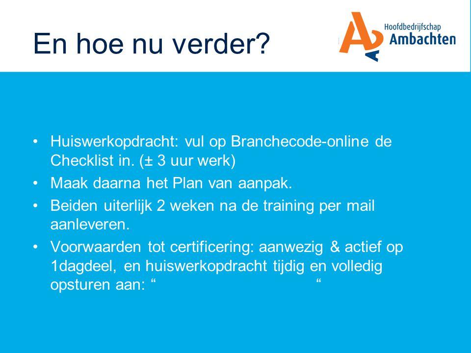 En hoe nu verder Huiswerkopdracht: vul op Branchecode-online de Checklist in. (± 3 uur werk) Maak daarna het Plan van aanpak.