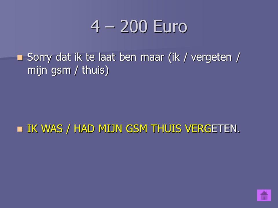 4 – 200 Euro Sorry dat ik te laat ben maar (ik / vergeten / mijn gsm / thuis) IK WAS / HAD MIJN GSM THUIS VERGETEN.