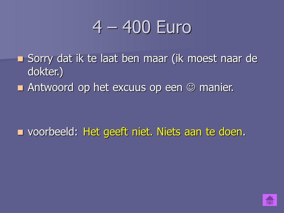 4 – 400 Euro Sorry dat ik te laat ben maar (ik moest naar de dokter.)
