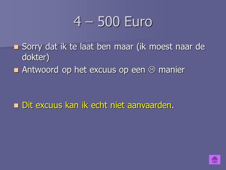 4 – 500 Euro Sorry dat ik te laat ben maar (ik moest naar de dokter)