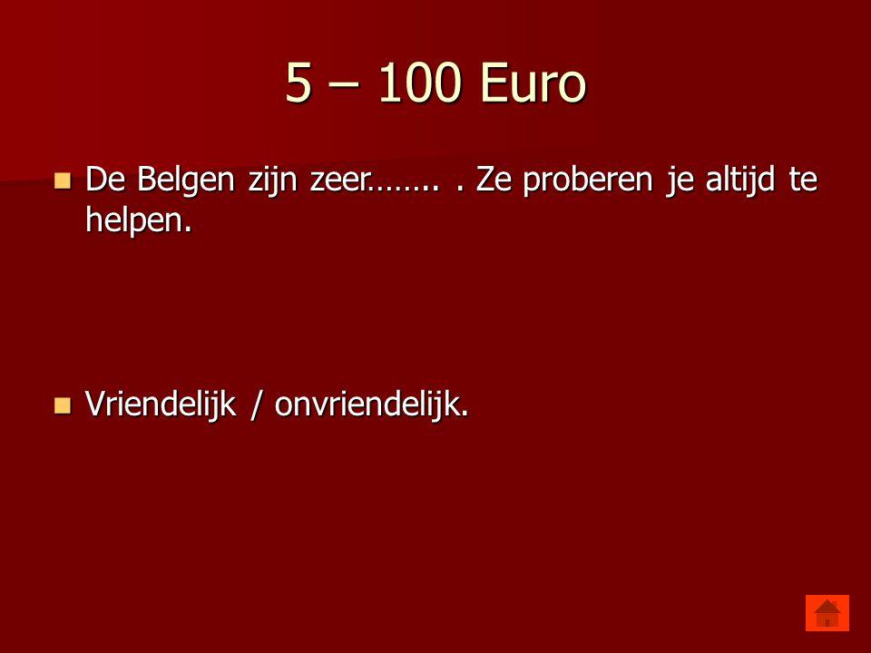 5 – 100 Euro De Belgen zijn zeer…….. Ze proberen je altijd te helpen.