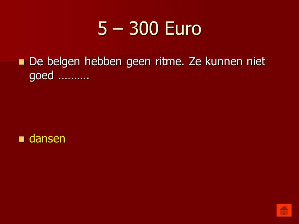 5 – 300 Euro De belgen hebben geen ritme. Ze kunnen niet goed ……….