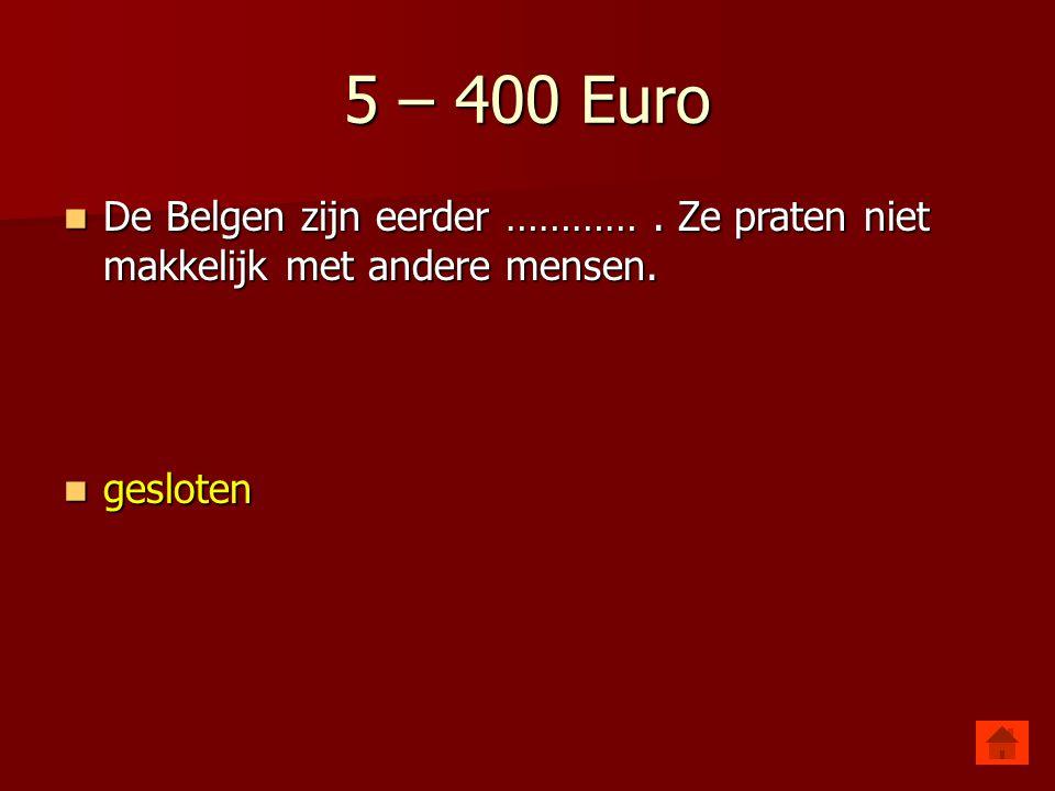 5 – 400 Euro De Belgen zijn eerder ………… . Ze praten niet makkelijk met andere mensen. gesloten