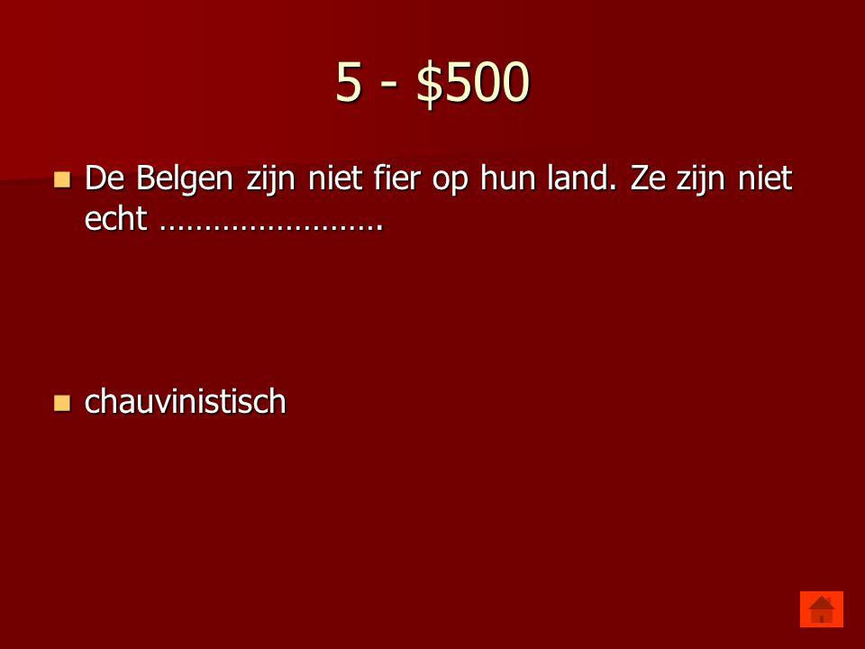 5 - $500 De Belgen zijn niet fier op hun land. Ze zijn niet echt ……………………. chauvinistisch
