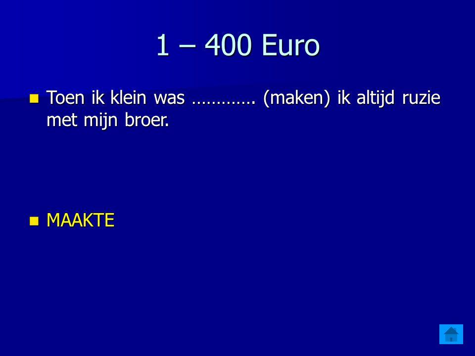 1 – 400 Euro Toen ik klein was …………. (maken) ik altijd ruzie met mijn broer. MAAKTE