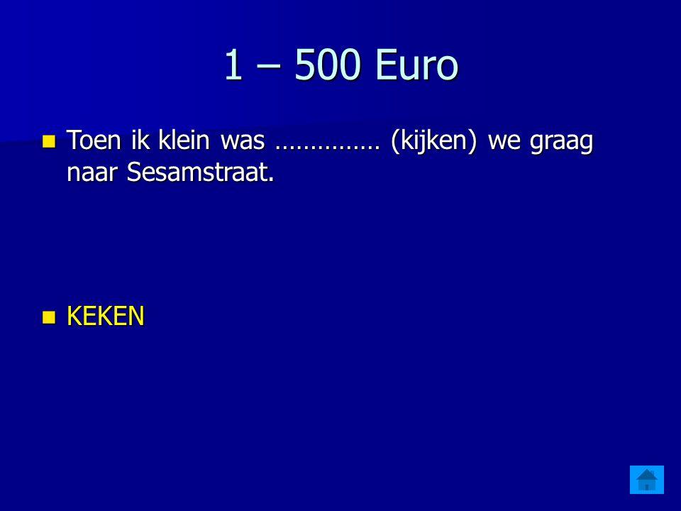1 – 500 Euro Toen ik klein was …………… (kijken) we graag naar Sesamstraat. KEKEN