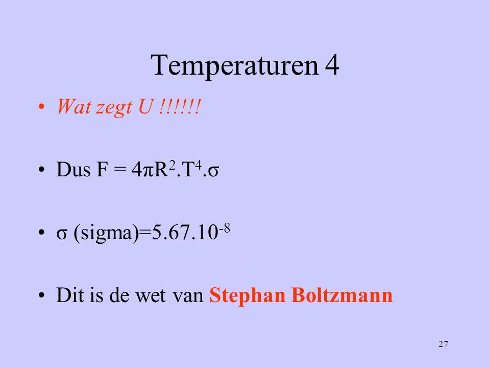 Temperaturen 4 Wat zegt U !!!!!! Dus F = 4πR2.T4.σ σ (sigma)=5.67.10-8