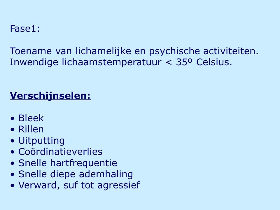 Fase1: Toename van lichamelijke en psychische activiteiten. Inwendige lichaamstemperatuur < 35º Celsius.