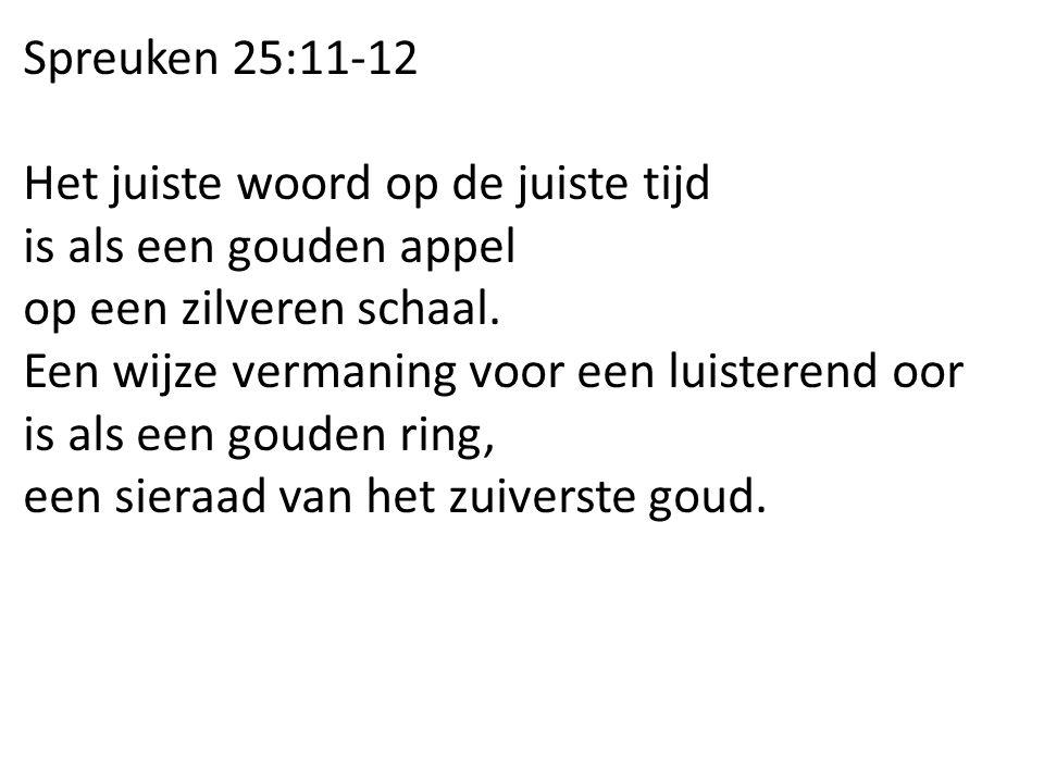 Spreuken 25:11-12 Het juiste woord op de juiste tijd. is als een gouden appel. op een zilveren schaal.