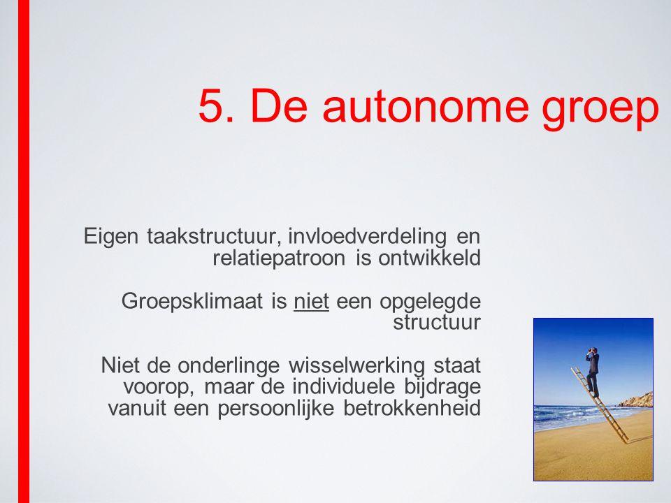 5. De autonome groep Eigen taakstructuur, invloedverdeling en relatiepatroon is ontwikkeld. Groepsklimaat is niet een opgelegde structuur.