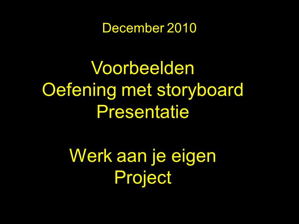 December 2010 Voorbeelden Oefening met storyboard Presentatie Werk aan je eigen Project