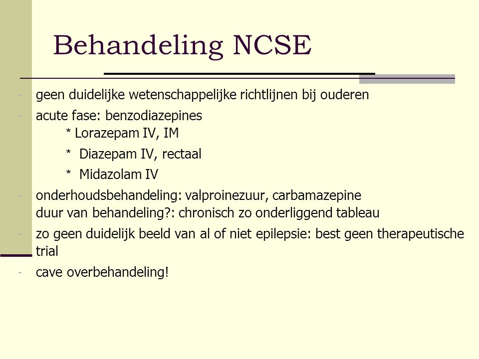 Behandeling NCSE geen duidelijke wetenschappelijke richtlijnen bij ouderen. acute fase: benzodiazepines * Lorazepam IV, IM.