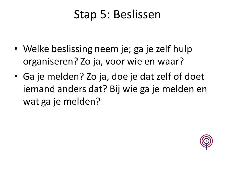 Stap 5: Beslissen Welke beslissing neem je; ga je zelf hulp organiseren Zo ja, voor wie en waar