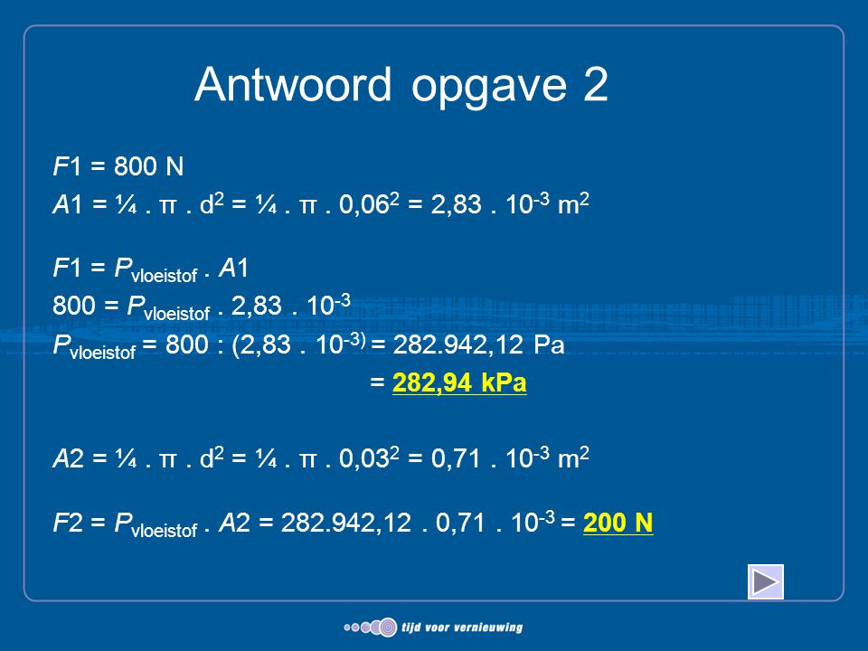 Antwoord opgave 2 F1 = 800 N. A1 = ¼ . π . d2 = ¼ . π . 0,062 = 2,83 . 10-3 m2. F1 = Pvloeistof . A1.