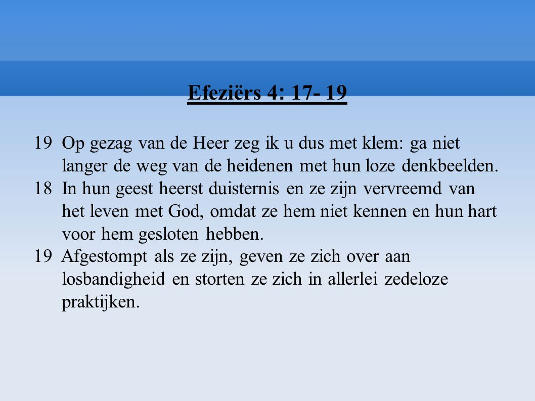 Efeziërs 4: 17- 19 19 Op gezag van de Heer zeg ik u dus met klem: ga niet. langer de weg van de heidenen met hun loze denkbeelden.