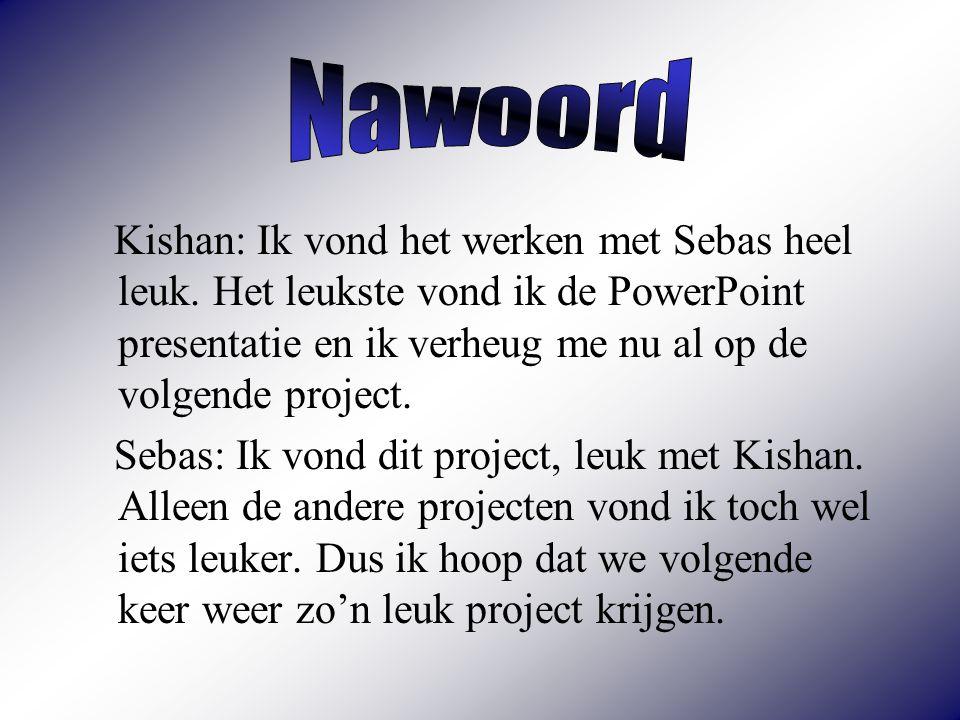 Nawoord Kishan: Ik vond het werken met Sebas heel leuk. Het leukste vond ik de PowerPoint presentatie en ik verheug me nu al op de volgende project.
