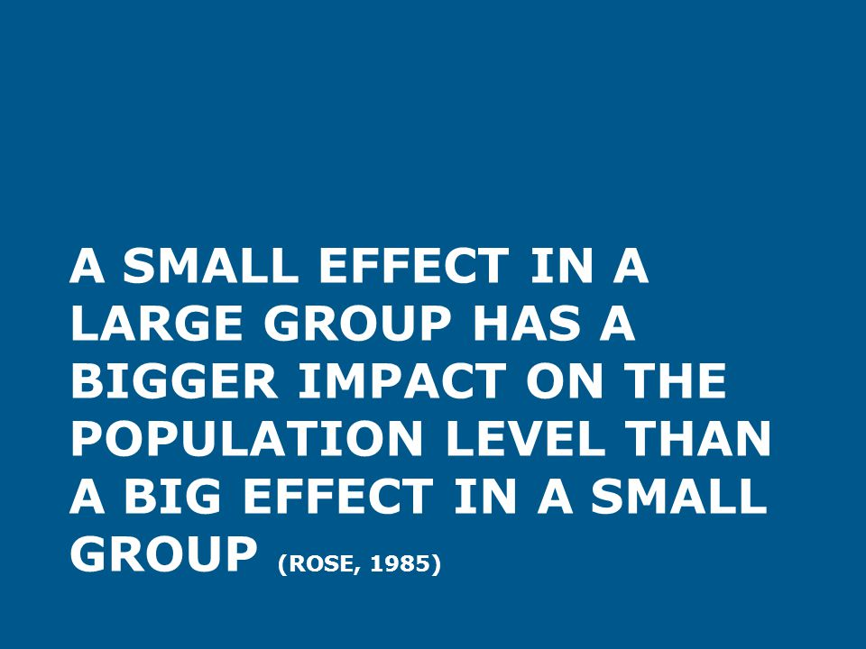 A small effect in a large group has a bigger impact on the population level than a big effect in a small group (Rose, 1985)