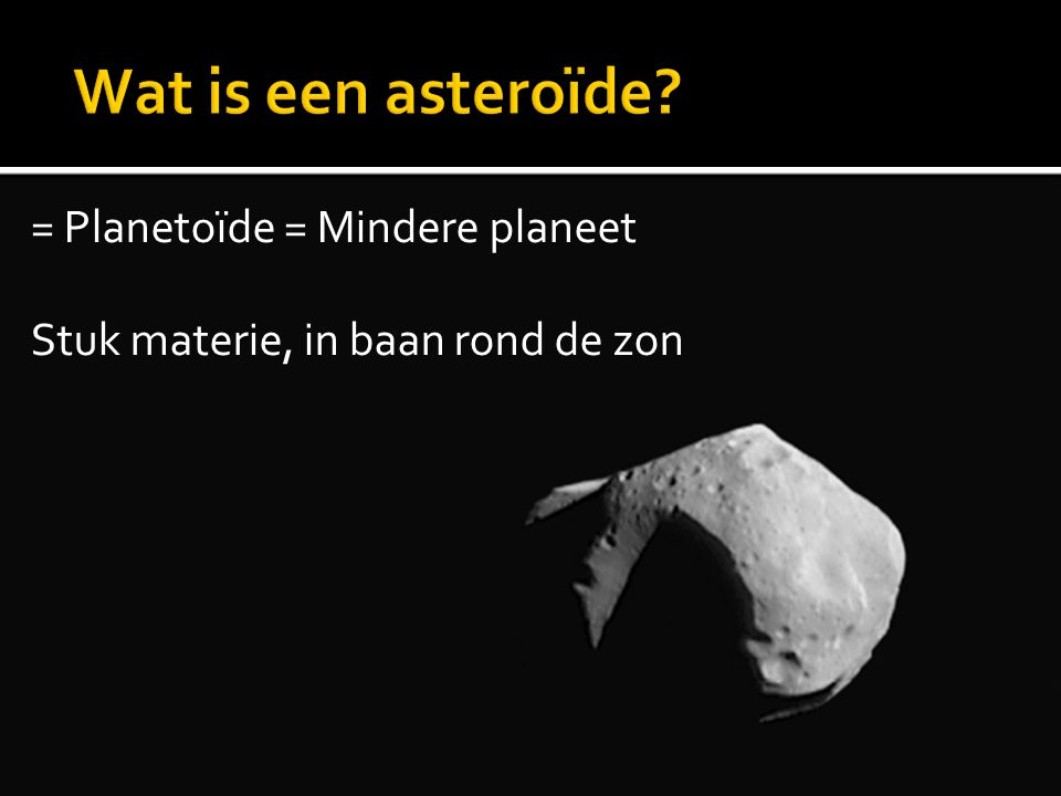 Wat is een asteroïde = Planetoïde = Mindere planeet