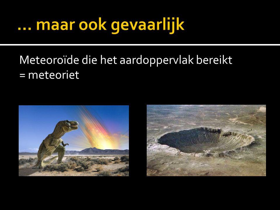 … maar ook gevaarlijk Meteoroïde die het aardoppervlak bereikt