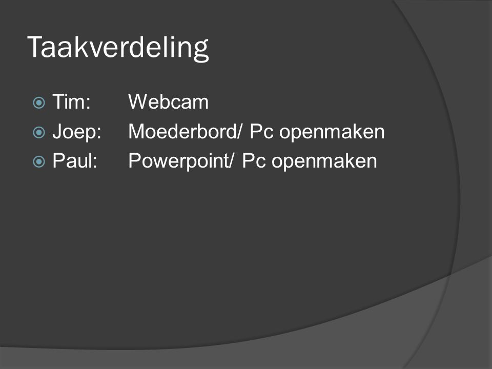 Taakverdeling Tim: Webcam Joep: Moederbord/ Pc openmaken