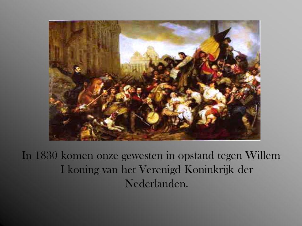In 1830 komen onze gewesten in opstand tegen Willem I koning van het Verenigd Koninkrijk der Nederlanden.