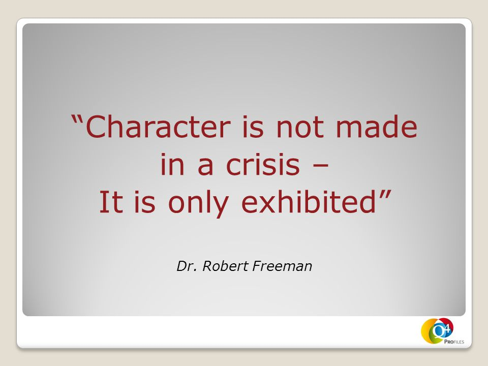 Character is not made in a crisis – It is only exhibited