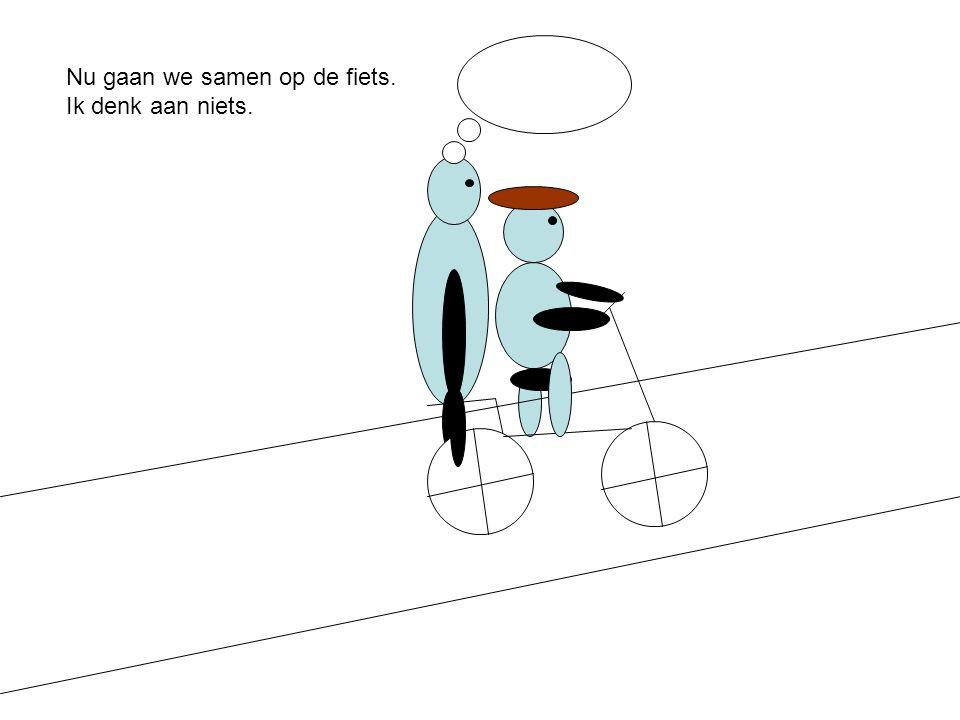 Nu gaan we samen op de fiets. Ik denk aan niets.