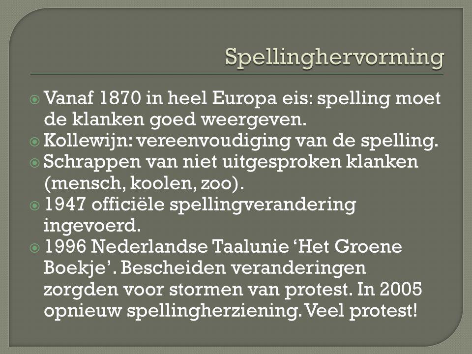 Spellinghervorming Vanaf 1870 in heel Europa eis: spelling moet de klanken goed weergeven. Kollewijn: vereenvoudiging van de spelling.