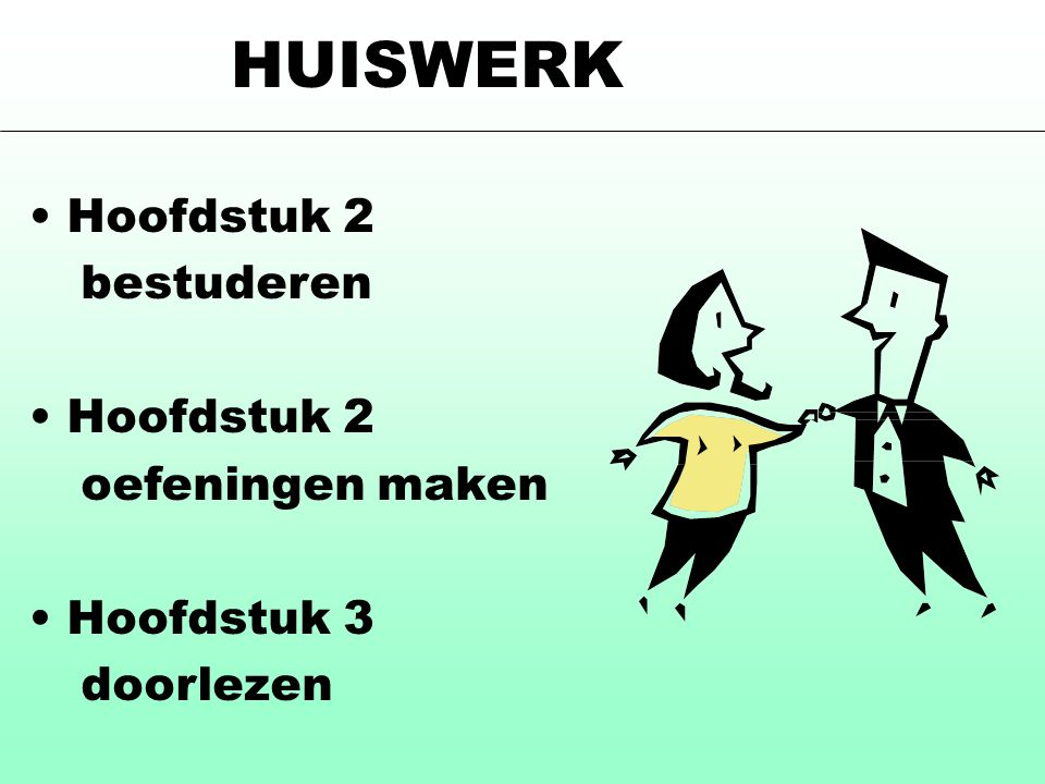 HUISWERK Hoofdstuk 2 bestuderen oefeningen maken Hoofdstuk 3 doorlezen
