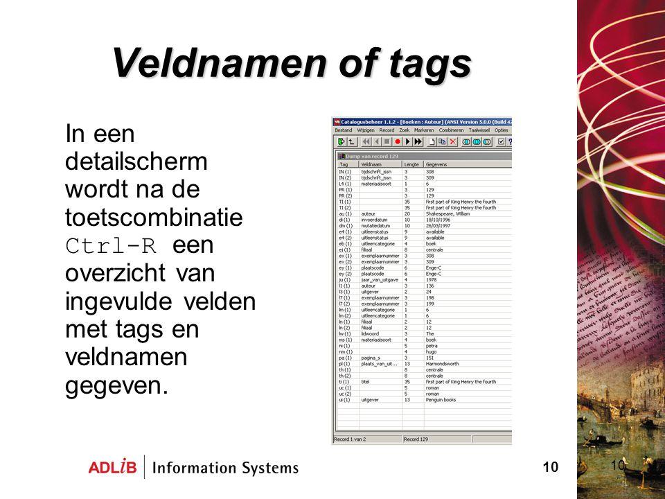 Veldnamen of tags In een detailscherm wordt na de toetscombinatie Ctrl-R een overzicht van ingevulde velden met tags en veldnamen gegeven.