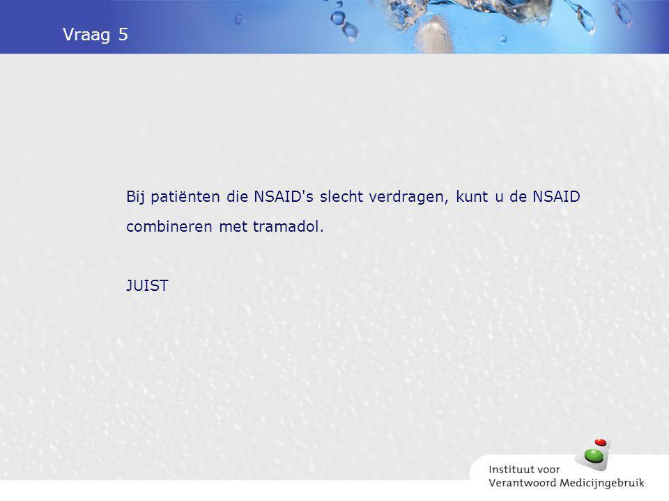 Vraag 5 Bij patiënten die NSAID s slecht verdragen, kunt u de NSAID combineren met tramadol. JUIST.