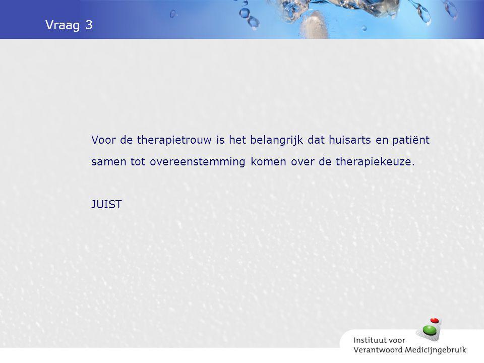 Vraag 3 Voor de therapietrouw is het belangrijk dat huisarts en patiënt samen tot overeenstemming komen over de therapiekeuze.