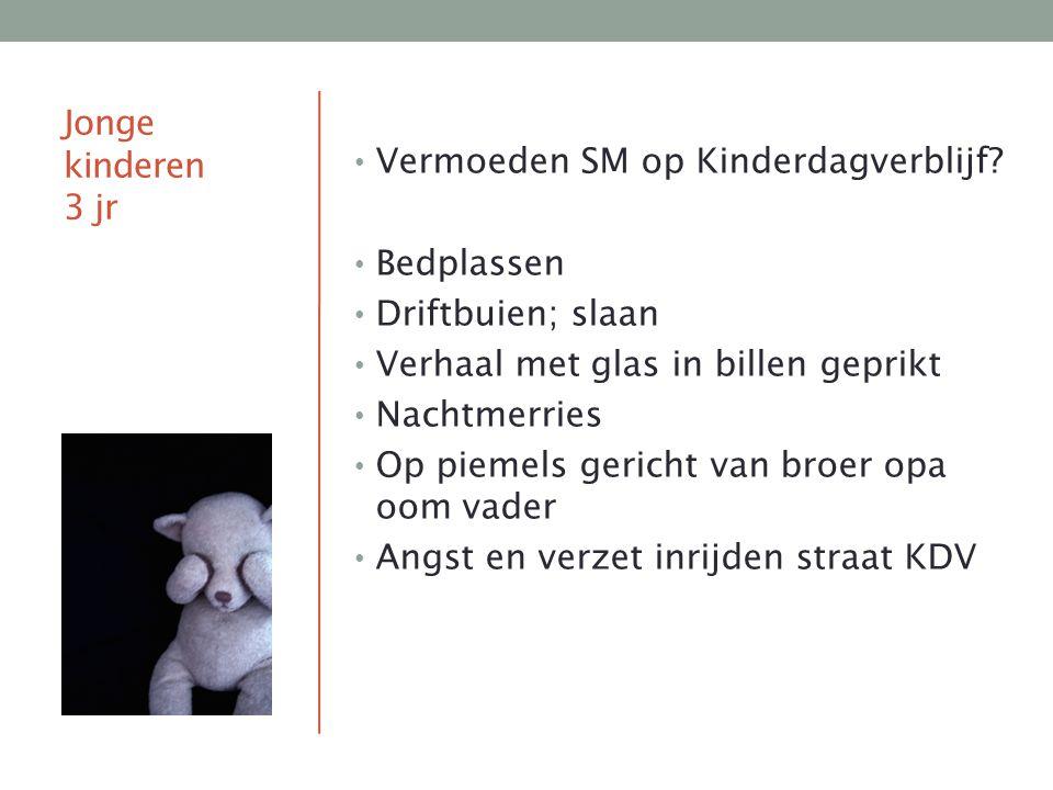 Jonge kinderen 3 jr Vermoeden SM op Kinderdagverblijf Bedplassen. Driftbuien; slaan. Verhaal met glas in billen geprikt.