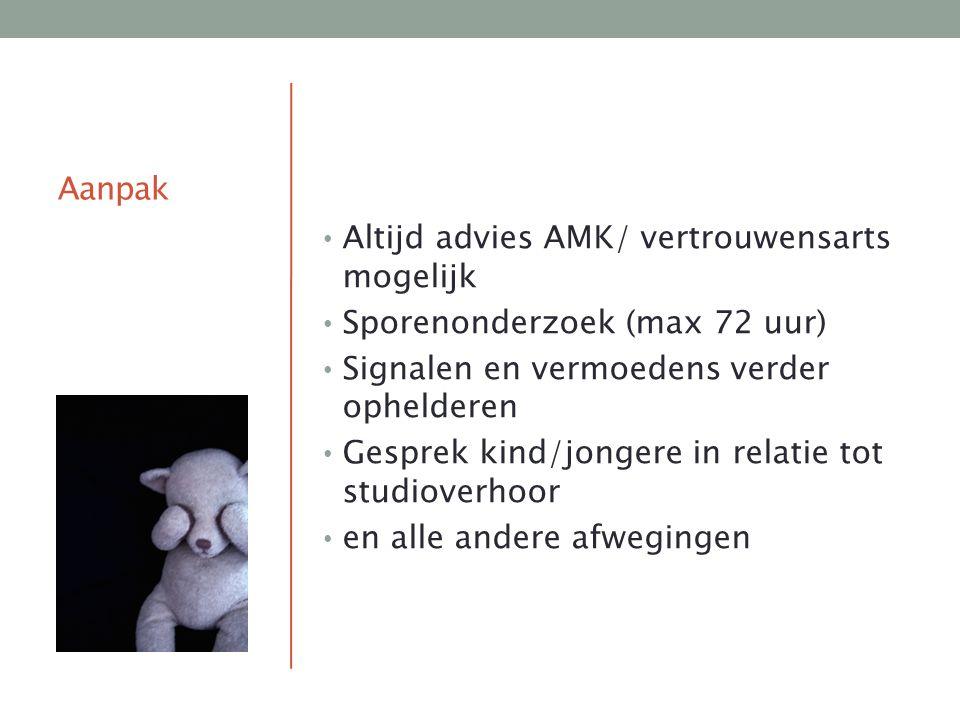 Aanpak Altijd advies AMK/ vertrouwensarts mogelijk. Sporenonderzoek (max 72 uur) Signalen en vermoedens verder ophelderen.