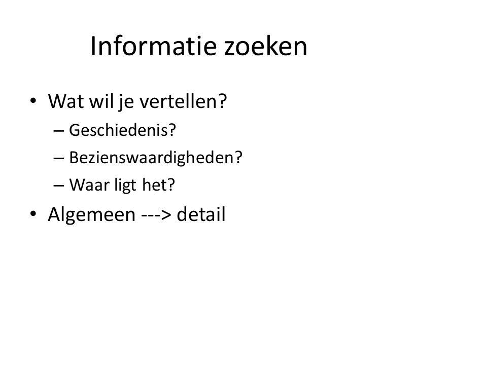 Informatie zoeken Wat wil je vertellen Algemeen ---> detail