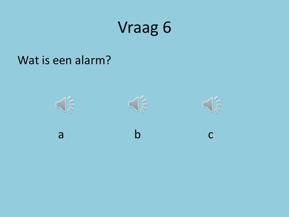 Vraag 6 Wat is een alarm a b c
